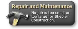 Repair and Maintenance - No job is too small or too large for Shepler Construction.
